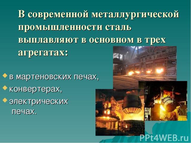 В современной металлургической промышленности сталь выплавляют в основном в трех агрегатах: в мартеновских печах, конвертерах, электрических печах.