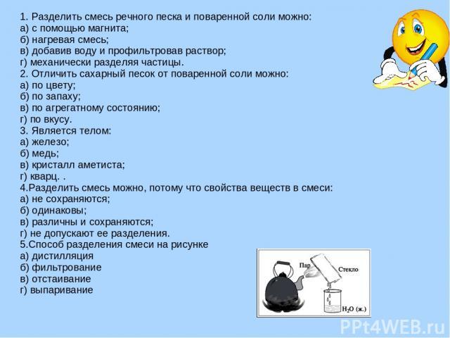 1. Разделить смесь речного песка и поваренной соли можно: а) с помощью магнита; б) нагревая смесь; в) добавив воду и профильтровав раствор; г) механически разделяя частицы. 2. Отличить сахарный песок от поваренной соли можно: а) по цвету; б) по запа…