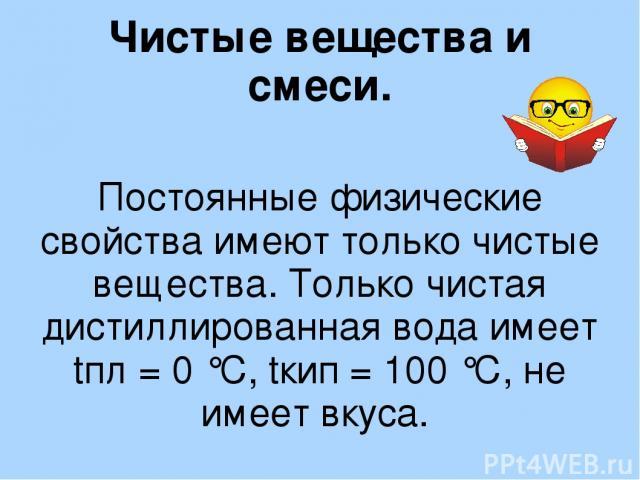 Чистые вещества и смеси. Постоянные физические свойства имеют только чистые вещества. Только чистая дистиллированная вода имеет tпл = 0 °С, tкип = 100 °С, не имеет вкуса.