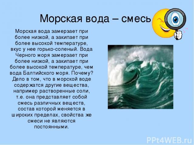 Морская вода – смесь. Морская вода замерзает при более низкой, а закипает при более высокой температуре, вкус у нее горько-соленый. Вода Черного моря замерзает при более низкой, а закипает при более высокой температуре, чем вода Балтийского моря. По…