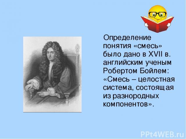Определение понятия «смесь» было дано в XVII в. английским ученым Робертом Бойлем: «Смесь – целостная система, состоящая из разнородных компонентов».