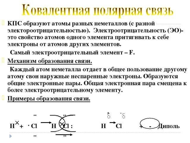 КПС образуют атомы разных неметаллов (с разной электороотрицательностью). Электроотрицательность (ЭО)- это свойство атомов одного элемента притягивать к себе электроны от атомов других элементов. Самый электроотрицательный элемент – F. Механизм обра…