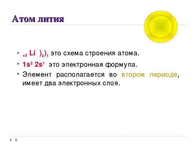 Атом лития * +3 Li )2)1 это схема строения атома. 1s2 2s1 это электронная формула. Элемент располагается во втором периоде, имеет два электронных слоя.
