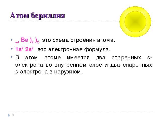 Атом бериллия * +4 Be )2 )2 это схема строения атома. 1s2 2s2 это электронная формула. В этом атоме имеется два спаренных s-электрона во внутреннем слое и два спаренных s-электрона в наружном.