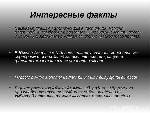 Интересные факты Самым крупным существующим в настоящий момент платиновым самородком является «Уральский гигант» весом 7 кг 860,5 г. Хранится в Алмазном фонде Московского Кремля. В Южной Америке в XVII веке платину считали «поддельным серебром» и од…