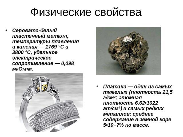 Физические свойства Серовато-белый пластичный металл, температуры плавления и кипения— 1769°C и 3800°C, удельное электрическое сопротивление— 0,098 мкОм•м. Платина— один из самых тяжелых (плотность 21,5 г/см³; атомная плотность 6.62•1022 ат/см³…