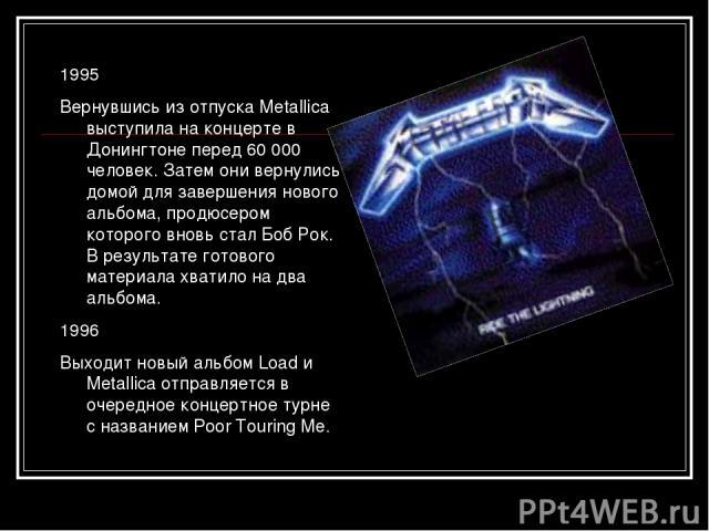 1995 Вернувшись из отпуска Metallica выступила на концерте в Донингтоне перед 60 000 человек. Затем они вернулись домой для завершения нового альбома, продюсером которого вновь стал Боб Рок. В результате готового материала хватило на два альбома. 19…
