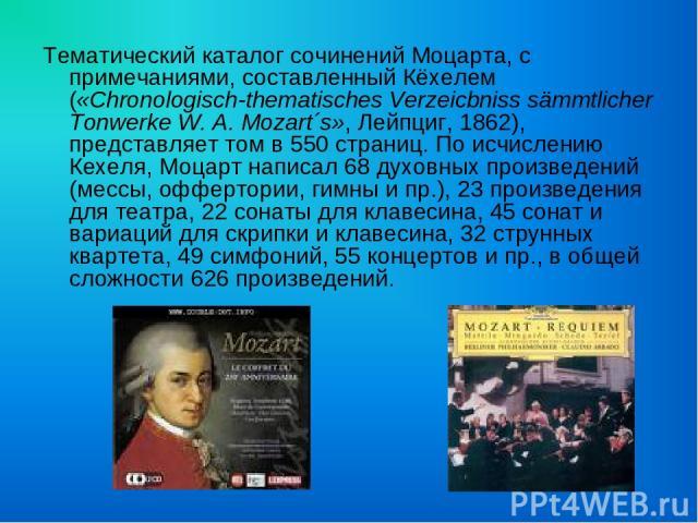 Тематический каталог сочинений Моцарта, с примечаниями, составленный Кёхелем («Chronologisch-thematisches Verzeicbniss sämmtlicher Tonwerke W. A. Mozart´s», Лейпциг, 1862), представляет том в 550 страниц. По исчислению Кехеля, Моцарт написал 68 духо…