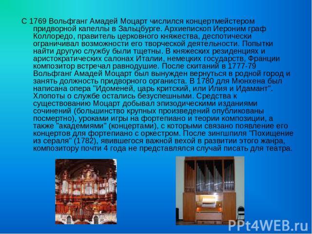 С 1769 Вольфганг Амадей Моцарт числился концертмейстером придворной капеллы в Зальцбурге. Архиепископ Иероним граф Коллоредо, правитель церковного княжества, деспотически ограничивал возможности его творческой деятельности. Попытки найти другую служ…