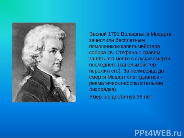 Весной 1791 Вольфганга Моцарта зачислили бесплатным помощником капельмейстера собора св. Стефана с правом занять это место в случае смерти последнего (капельмейстер пережил его). За полмесяца до смерти Моцарт слег (диагноз - ревматически-воспалитель…