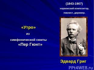 Эдвард Григ «Утро» из симфонической сюиты «Пер Гюнт» (1843-1907) норвежский комп