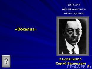 «Вокализ» РАХМАНИНОВ Сергей Васильевич (1873-1943) русский композитор, пианист,