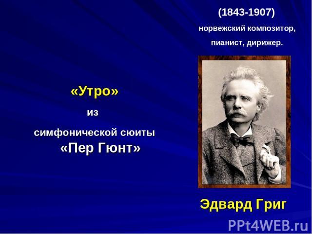 Эдвард Григ «Утро» из симфонической сюиты «Пер Гюнт» (1843-1907) норвежский композитор, пианист, дирижер.