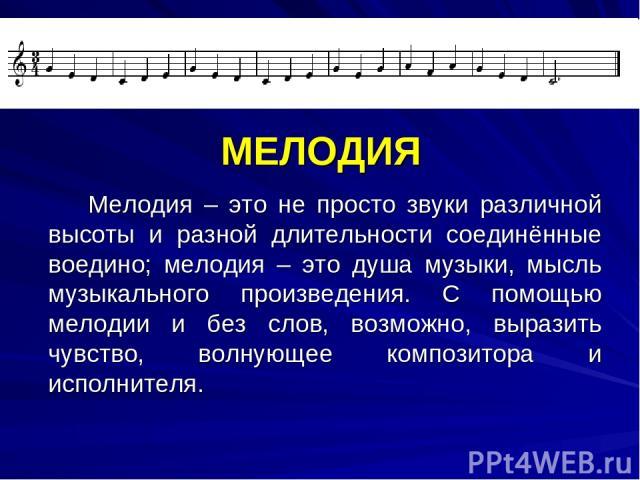МЕЛОДИЯ Мелодия – это не просто звуки различной высоты и разной длительности соединённые воедино; мелодия – это душа музыки, мысль музыкального произведения. С помощью мелодии и без слов, возможно, выразить чувство, волнующее композитора и исполнителя.