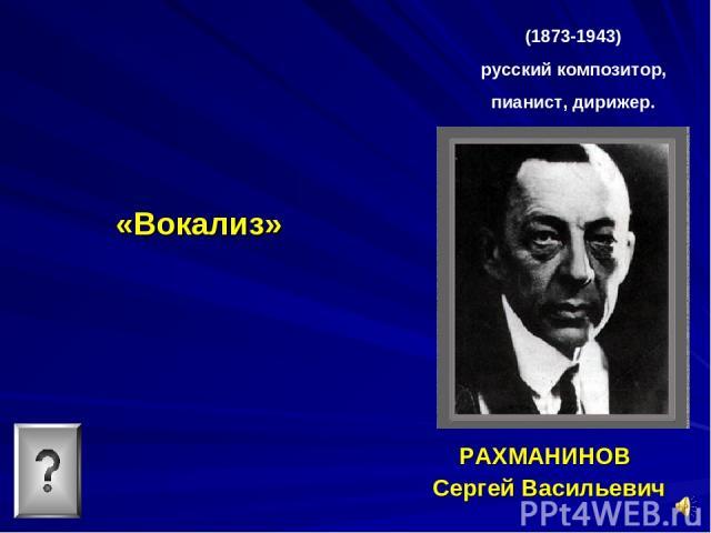 «Вокализ» РАХМАНИНОВ Сергей Васильевич (1873-1943) русский композитор, пианист, дирижер.