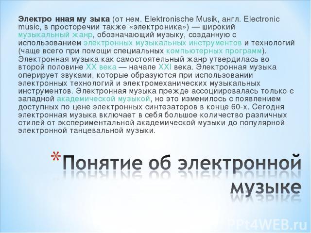 Электро нная му зыка (от нем. Elektronische Musik, англ. Electronic music, в просторечии также «электроника»)— широкий музыкальный жанр, обозначающий музыку, созданную с использованием электронных музыкальных инструментов и технологий (чаще всего п…