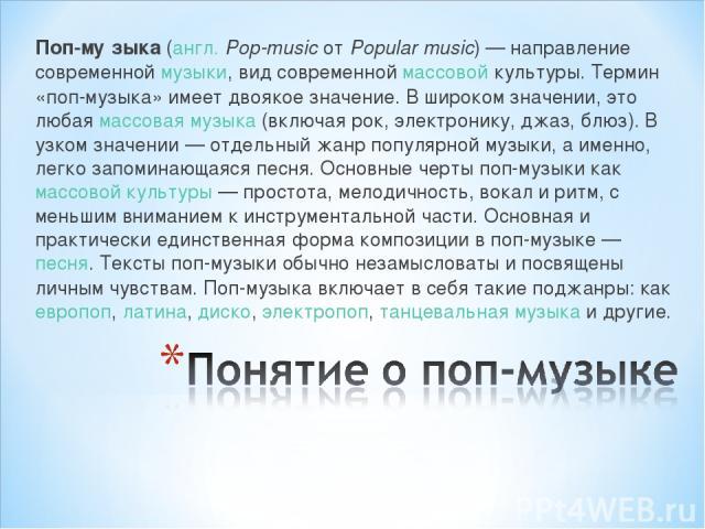 Поп-му зыка (англ.Pop-music от Popular music)— направление современной музыки, вид современной массовой культуры. Термин «поп-музыка» имеет двоякое значение. В широком значении, это любая массовая музыка (включая рок, электронику, джаз, блюз). В у…