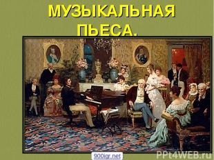 МУЗЫКАЛЬНАЯ ПЬЕСА. 900igr.net