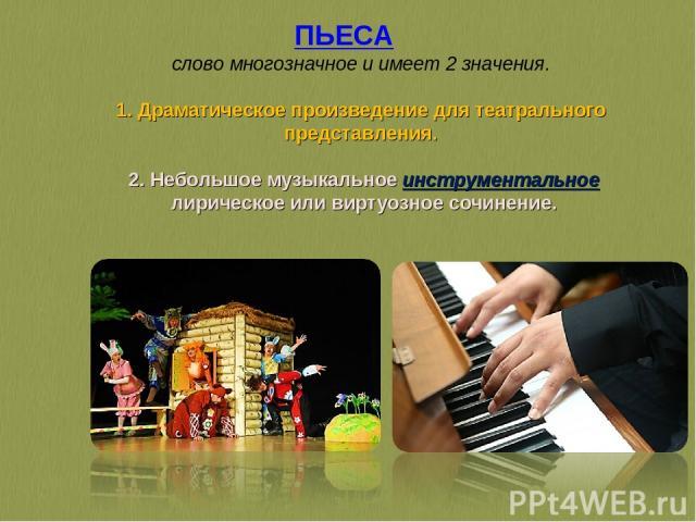 ПЬЕСА слово многозначное и имеет 2 значения. 1. Драматическое произведение для театрального представления. 2. Небольшое музыкальное инструментальное лирическое или виртуозное сочинение.