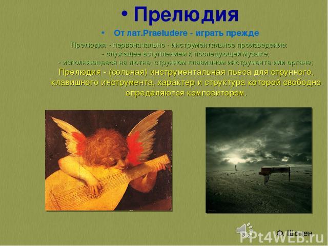 Прелюдия От лат.Praeludere - играть прежде Прелюдия - первоначально - инструментальное произведение: - служащее вступлением к последующей музыке; - исполняющееся на лютне, струнном клавишном инструменте или органе; Прелюдия - (сольная) инструмент…
