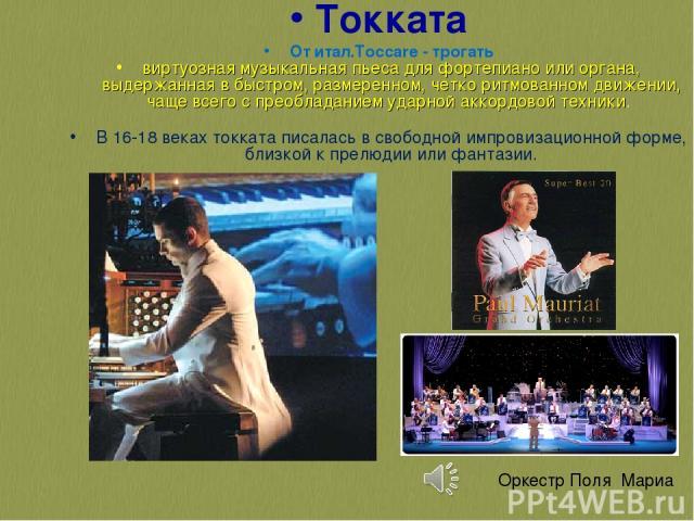 Токката От итал.Toccare - трогать виртуозная музыкальная пьеса для фортепиано или органа, выдержанная в быстром, размеренном, четко ритмованном движении, чаще всего с преобладанием ударной аккордовой техники. В 16-18 веках токката писалась в свободн…