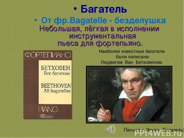 Багатель От фр.Bagatelle - безделушка Небольшая, лёгкая в исполнении инструментальная пьеса для фортепьяно. Наиболее известные багатели были написаны Людвигом Ван Бетховеном.  Письмо к Элизе (Багатель)