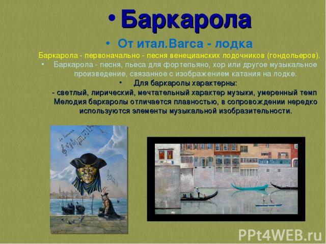 Баркарола От итал.Barca - лодка Баркарола - первоначально - песня венецианских лодочников (гондольеров). Баркарола - песня, пьеса для фортепьяно, хор или другое музыкальное произведение, связанное с изображением катания на лодке. Для баркаролы харак…