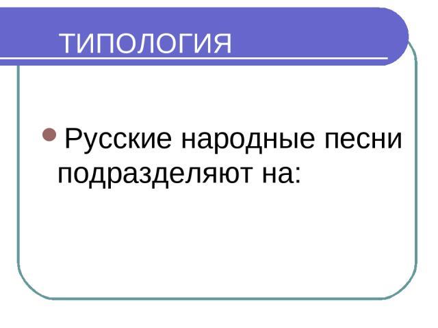 ТИПОЛОГИЯ Русские народные песни подразделяютна: