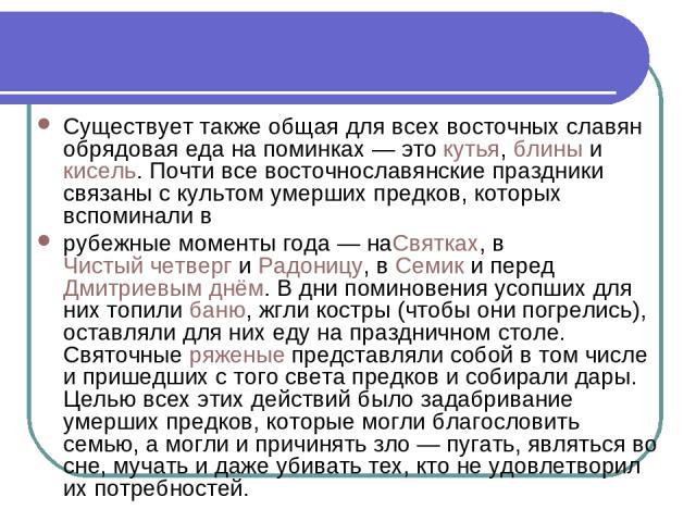 Существует также общая для всех восточных славян обрядовая еда на поминках— этокутья,блиныикисель. Почти все восточнославянские праздники связаны с культом умерших предков, которых вспоминали в рубежные моменты года— наСвятках, вЧистый четвер…