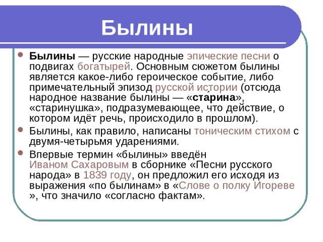 Былины— русские народныеэпическиепеснио подвигахбогатырей. Основным сюжетом былины является какое-либо героическое событие, либо примечательный эпизодрусской истории(отсюда народное название былины— «ста рина», «старинушка», подразумевающее,…
