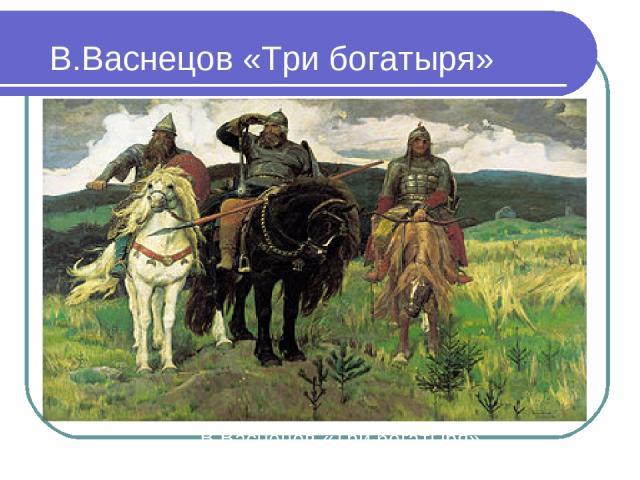 В.Васнецов «Три богатыря» В.Васнецов «Три богатыря»