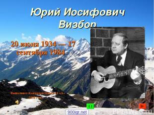 Юрий Иосифович Визбор 20 июня 1934 — 17 сентября 1984 Выполнил: Капралов Павел 1