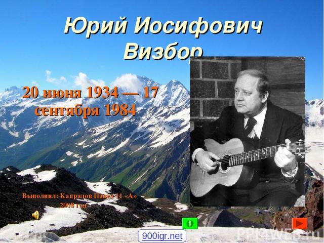 Юрий Иосифович Визбор 20 июня 1934 — 17 сентября 1984 Выполнил: Капралов Павел 11 «А» 2008 год 900igr.net