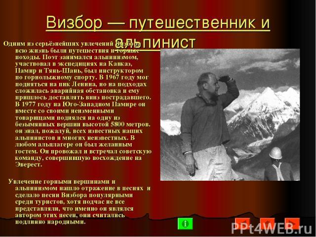 Визбор— путешественник и альпинист Одним из серьёзнейших увлечений Визбора всю жизнь были путешествия и горные походы. Поэт занимался альпинизмом, участвовал в экспедициях на Кавказ, Памир и Тянь-Шань, был инструктором по горнолыжному спорту. В 196…
