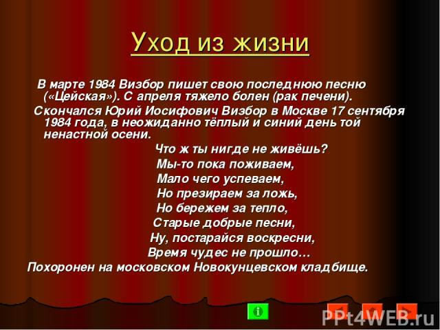 Уход из жизни В марте 1984 Визбор пишет свою последнюю песню («Цейская»). С апреля тяжело болен (рак печени). Скончался Юрий Иосифович Визбор в Москве 17 сентября 1984 года, в неожиданно тёплый и синий день той ненастной осени. Что ж ты нигде не жив…