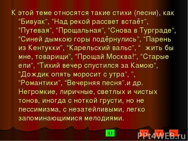 """К этой теме относятся такие стихи (песни), как """"Бивуак"""", """"Над рекой рассвет встаёт"""", """"Путевая"""", """"Прощальная"""", """"Снова в Турграде"""", """"Синей дымкою горы подёрнулись"""", """"Парень из Кентукки"""", """"Карельский вальс"""", """" жить бы мне, товарищи"""", """"Прощай Москва!"""", …"""