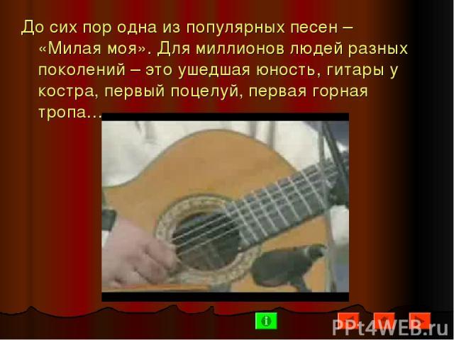 До сих пор одна из популярных песен – «Милая моя». Для миллионов людей разных поколений – это ушедшая юность, гитары у костра, первый поцелуй, первая горная тропа…