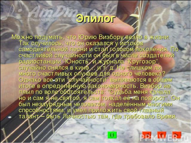 """Эпилог Можно подумать, что Юрию Визбору везло в жизни. Так случилось, что он оказался у истоков самодеятельной песни и стал голосом поколения. По счастливой случайности он был в числе создателей радиостанции """"Юность"""" и журнала """"Кругозор"""", случайно с…"""