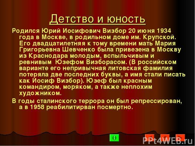 Детство и юность Родился Юрий Иосифович Визбор 20 июня 1934 года в Москве, в родильном доме им. Крупской. Его двадцатилетняя к тому времени мать Мария Григорьевна Шевченко была привезена в Москву из Краснодара молодым, вспыльчивым и ревнивым Юзефом …