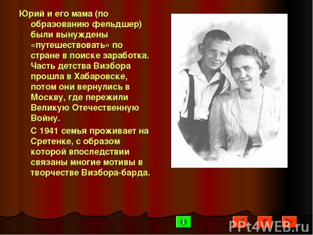 Юрий и его мама (по образованию фельдшер) были вынуждены «путешествовать» по стране в поиске заработка. Часть детства Визбора прошла в Хабаровске, потом они вернулись в Москву, где пережили Великую Отечественную Войну. С 1941 семья проживает на Срет…