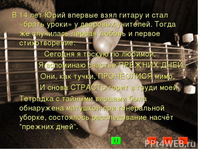 В 14 лет Юрий впервые взял гитару и стал «брать уроки» у дворовых учителей. Тогда же случилась первая любовь и первое стихотворение: Сегодня я тоскую по любимой, Я вспоминаю счастье ПРЕЖНИХ ДНЕЙ. Они, как тучки, ПРОНЕСЛИСЯ мимо, И снова СТРАСТЬ гори…