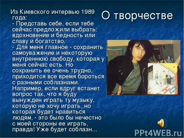 О творчестве Из Киевского интервью 1989 года: - Представь себе, если тебе сейчас предложили выбрать: вдохновение и бедность или славу и богатство. - Для меня главное - сохранить самоуважение и некоторую внутреннюю свободу, которая у меня сейчас есть…