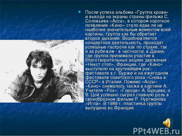 После успеха альбома «Группа крови» и выхода на экраны страны фильма С. Соловьева «Асса», в котором короткое появление «Кино» стало едва ли не наиболее значительным моментом всей картины, группа как бы обретает второе дыхание. Возобновляется концерт…