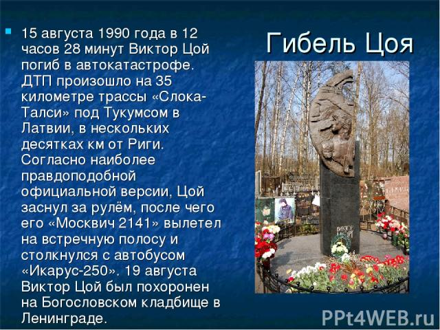 Гибель Цоя 15 августа 1990 года в 12 часов 28 минут Виктор Цой погиб в автокатастрофе. ДТП произошло на 35 километре трассы «Слока-Талси» под Тукумсом в Латвии, в нескольких десятках км от Риги. Согласно наиболее правдоподобной официальной версии, Ц…