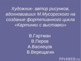 Художник- автор рисунков, вдохновивших М.Мусоргского на создание фортепианного ц