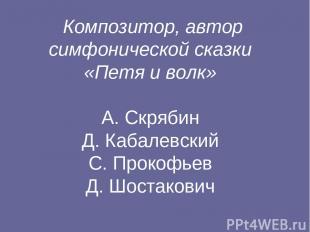 Композитор, автор симфонической сказки «Петя и волк» А. Скрябин Д. Кабалевский С