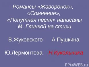 Романсы «Жаворонок», «Сомнение», «Попутная песня» написаны М. Глинкой на стихи В