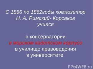 С 1856 по 1862годы композитор Н. А. Римский- Корсаков учился в консерватории в м