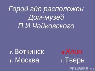Город где расположен Дом-музей П.И.Чайковского Г. Воткинск г.Клин г. Москва г.Тв