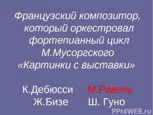 Французский композитор, который оркестровал фортепианный цикл М.Мусоргского «Кар